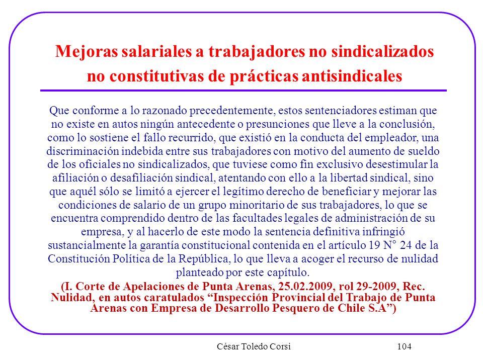 César Toledo Corsi 104 Mejoras salariales a trabajadores no sindicalizados no constitutivas de prácticas antisindicales Que conforme a lo razonado pre