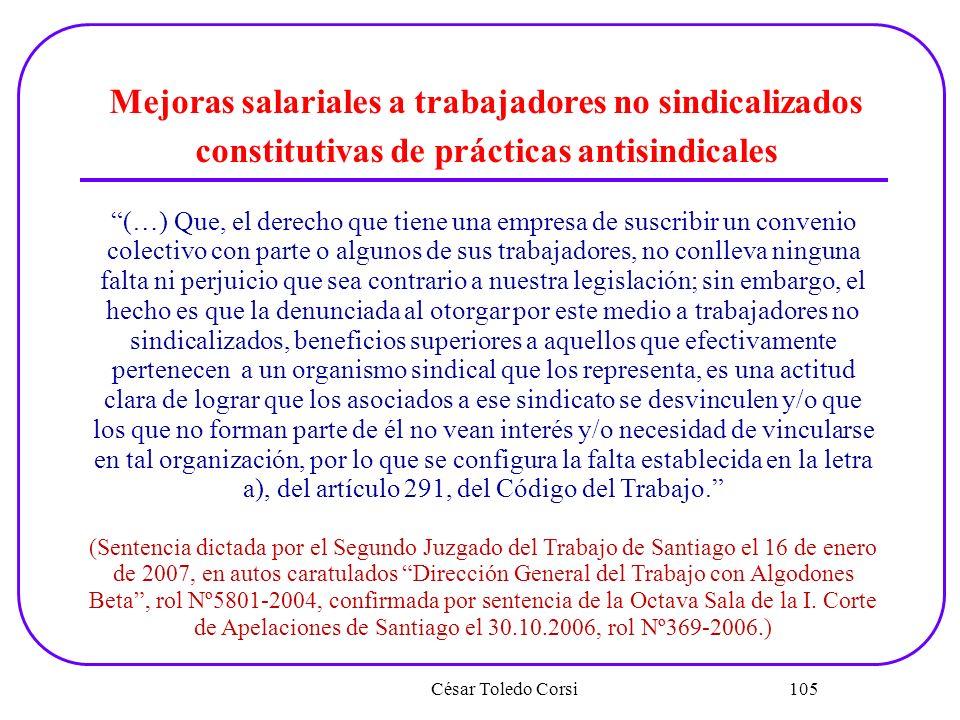 César Toledo Corsi 105 Mejoras salariales a trabajadores no sindicalizados constitutivas de prácticas antisindicales (…) Que, el derecho que tiene una