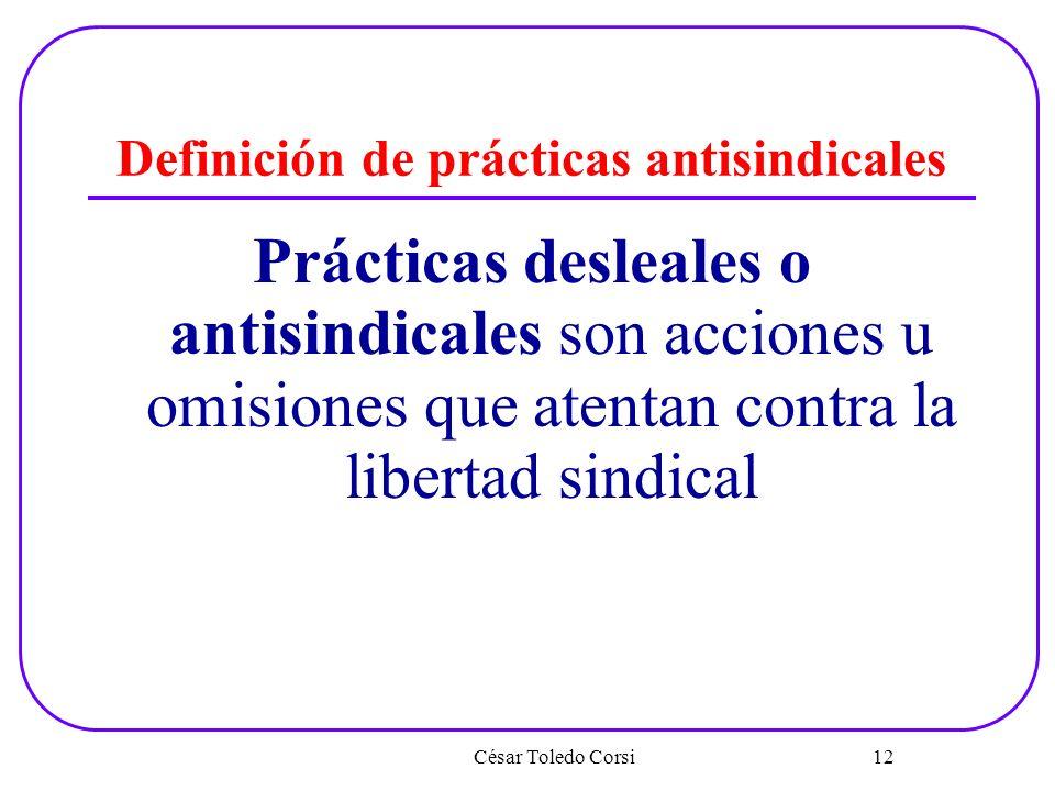 Definición de prácticas antisindicales Prácticas desleales o antisindicales son acciones u omisiones que atentan contra la libertad sindical César Tol