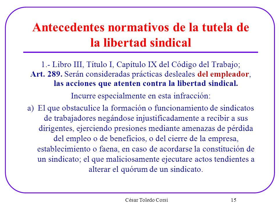 Antecedentes normativos de la tutela de la libertad sindical 1.- Libro III, Título I, Capítulo IX del Código del Trabajo; Art. 289. Serán consideradas