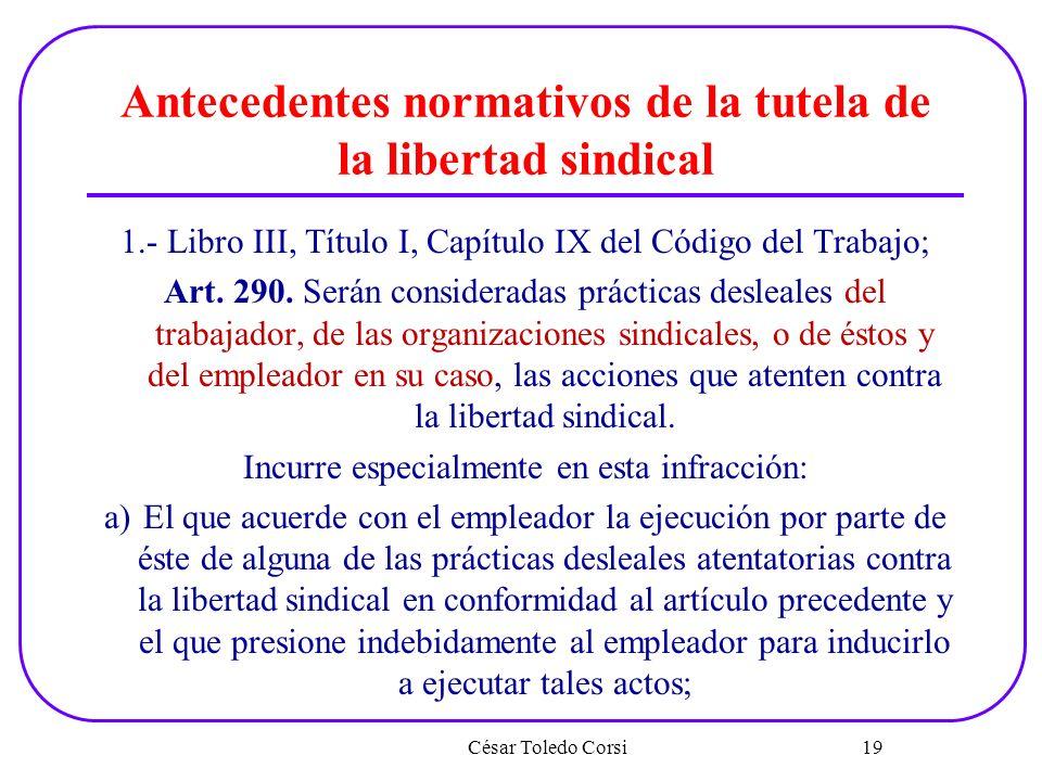 Antecedentes normativos de la tutela de la libertad sindical 1.- Libro III, Título I, Capítulo IX del Código del Trabajo; Art. 290. Serán consideradas