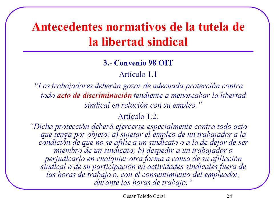 Antecedentes normativos de la tutela de la libertad sindical 3.- Convenio 98 OIT Artículo 1.1 Los trabajadores deberán gozar de adecuada protección co