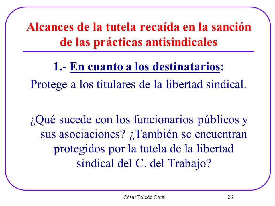 Alcances de la tutela recaída en la sanción de las prácticas antisindicales 1.- En cuanto a los destinatarios: Protege a los titulares de la libertad