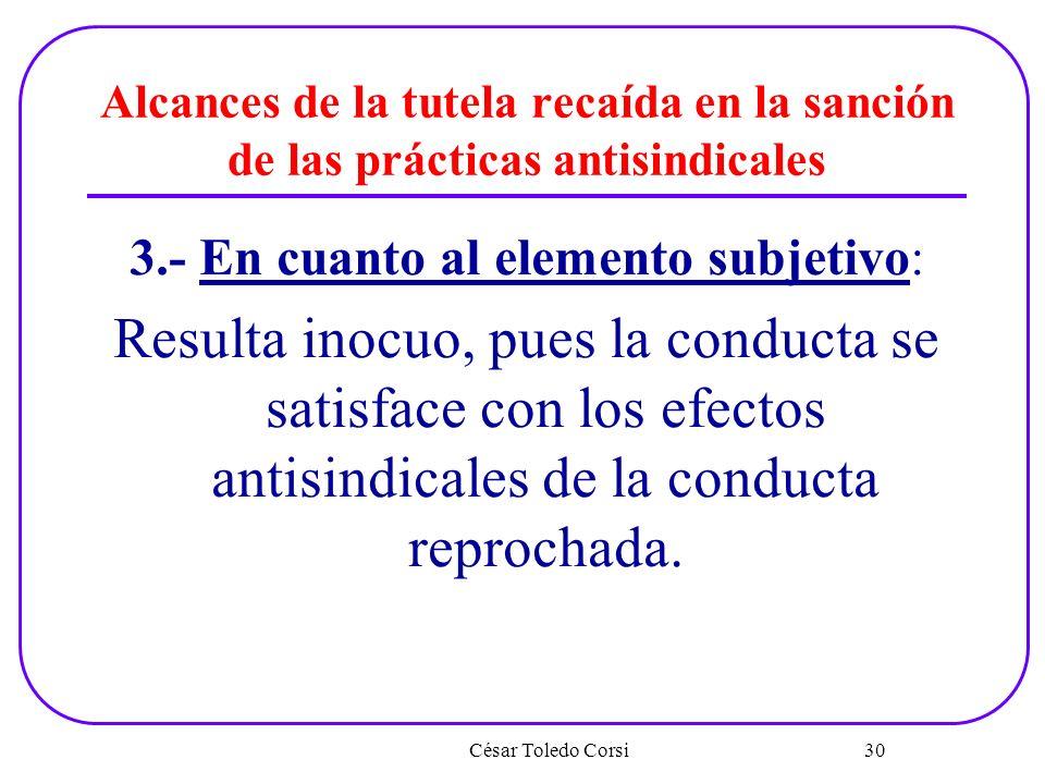 Alcances de la tutela recaída en la sanción de las prácticas antisindicales 3.- En cuanto al elemento subjetivo: Resulta inocuo, pues la conducta se s