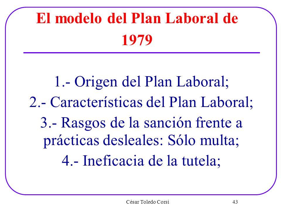 César Toledo Corsi 43 El modelo del Plan Laboral de 1979 1.- Origen del Plan Laboral; 2.- Características del Plan Laboral; 3.- Rasgos de la sanción f