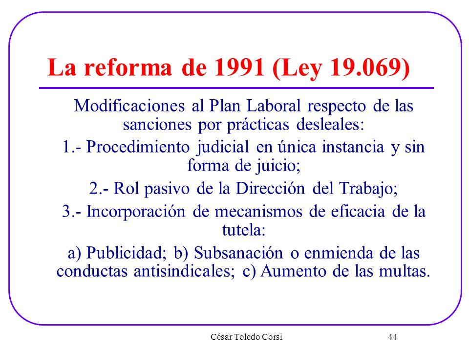 César Toledo Corsi 44 La reforma de 1991 (Ley 19.069) Modificaciones al Plan Laboral respecto de las sanciones por prácticas desleales: 1.- Procedimie