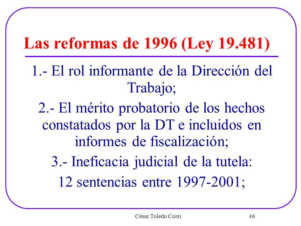 César Toledo Corsi 46 Las reformas de 1996 (Ley 19.481) 1.- El rol informante de la Dirección del Trabajo; 2.- El mérito probatorio de los hechos cons