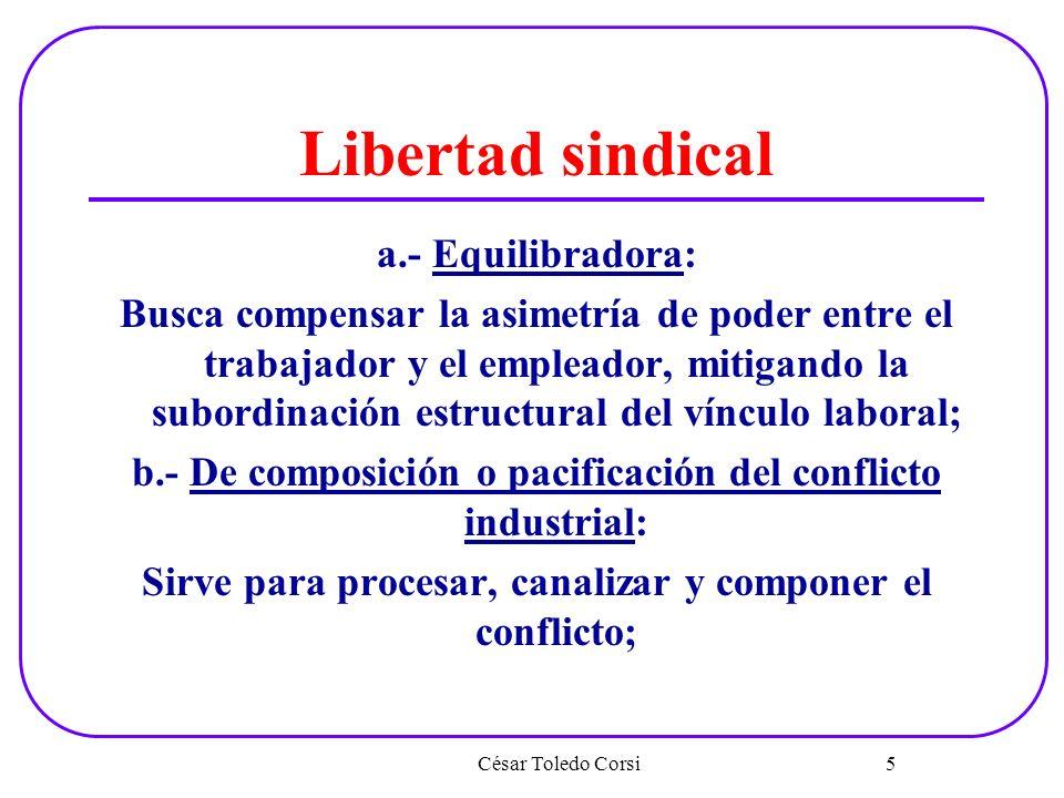 Libertad sindical a.- Equilibradora: Busca compensar la asimetría de poder entre el trabajador y el empleador, mitigando la subordinación estructural