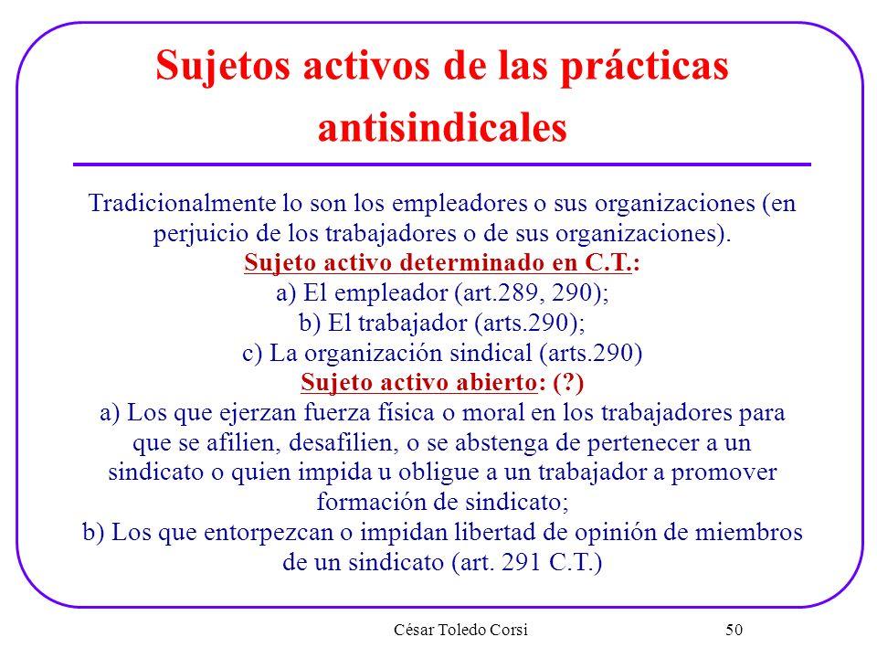 César Toledo Corsi 50 Sujetos activos de las prácticas antisindicales Tradicionalmente lo son los empleadores o sus organizaciones (en perjuicio de lo