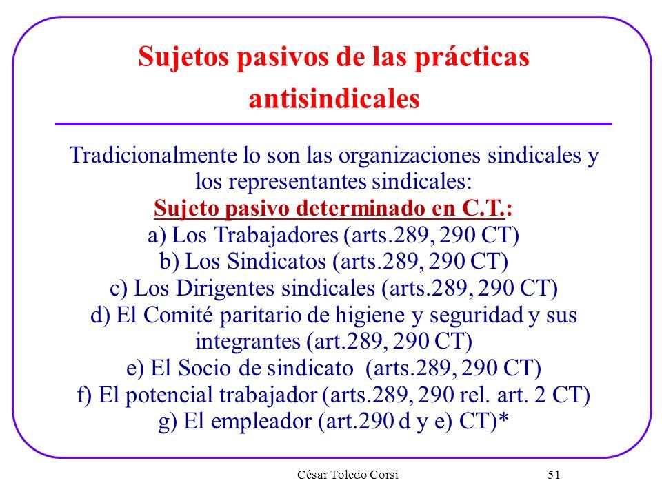 César Toledo Corsi 51 Sujetos pasivos de las prácticas antisindicales Tradicionalmente lo son las organizaciones sindicales y los representantes sindi