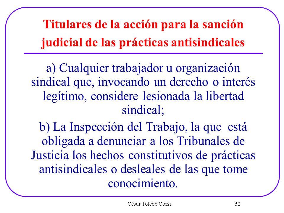 César Toledo Corsi 52 Titulares de la acción para la sanción judicial de las prácticas antisindicales a) Cualquier trabajador u organización sindical
