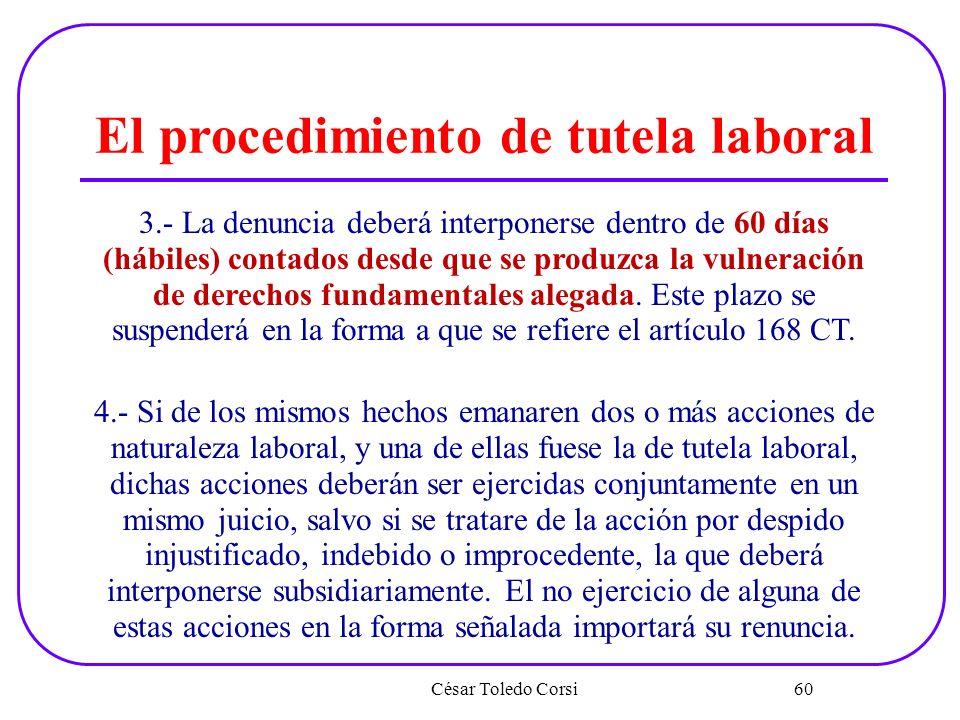 César Toledo Corsi 60 El procedimiento de tutela laboral 3.- La denuncia deberá interponerse dentro de 60 días (hábiles) contados desde que se produzc