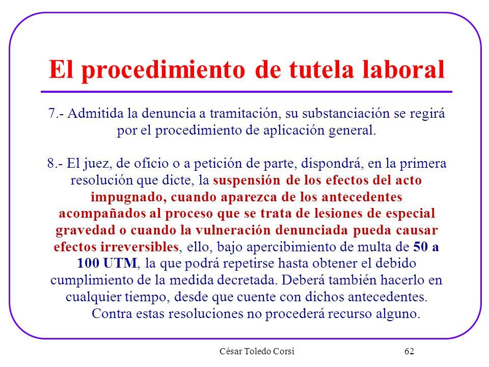 César Toledo Corsi 62 El procedimiento de tutela laboral 7.- Admitida la denuncia a tramitación, su substanciación se regirá por el procedimiento de a