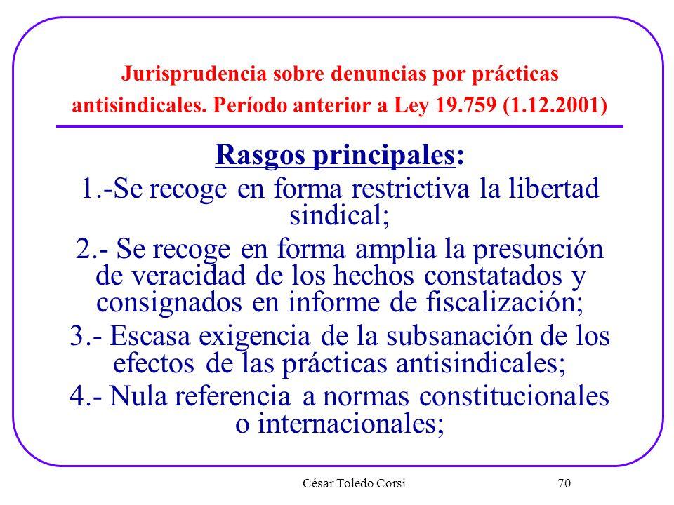 César Toledo Corsi 70 Jurisprudencia sobre denuncias por prácticas antisindicales. Período anterior a Ley 19.759 (1.12.2001) Rasgos principales: 1.-Se