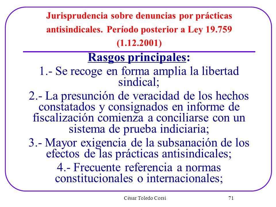 César Toledo Corsi 71 Jurisprudencia sobre denuncias por prácticas antisindicales. Período posterior a Ley 19.759 (1.12.2001) Rasgos principales: 1.-
