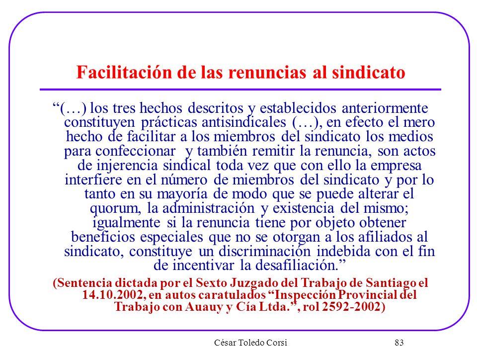 César Toledo Corsi 83 Facilitación de las renuncias al sindicato (…) los tres hechos descritos y establecidos anteriormente constituyen prácticas anti