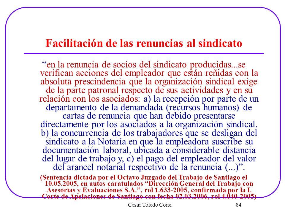 César Toledo Corsi 84 Facilitación de las renuncias al sindicato en la renuncia de socios del sindicato producidas...se verifican acciones del emplead