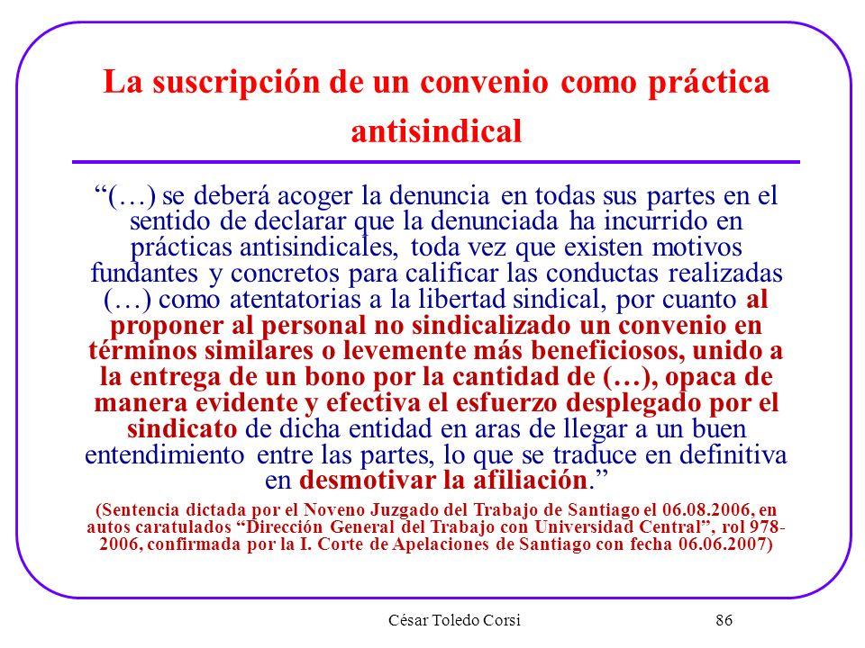 César Toledo Corsi 86 La suscripción de un convenio como práctica antisindical (…) se deberá acoger la denuncia en todas sus partes en el sentido de d