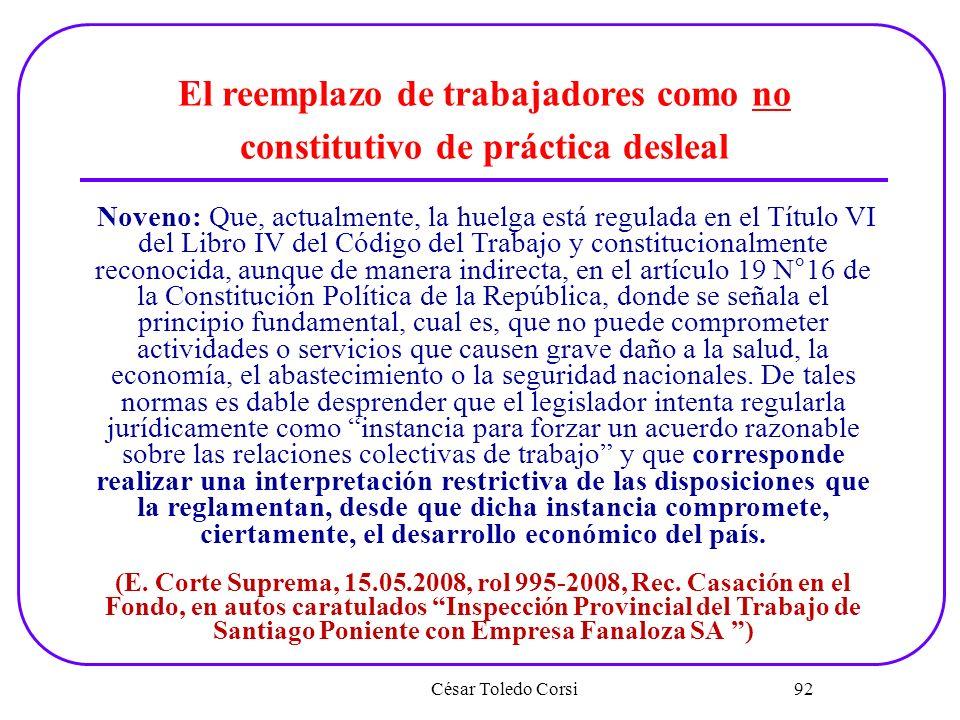 César Toledo Corsi 92 El reemplazo de trabajadores como no constitutivo de práctica desleal Noveno: Que, actualmente, la huelga está regulada en el Tí