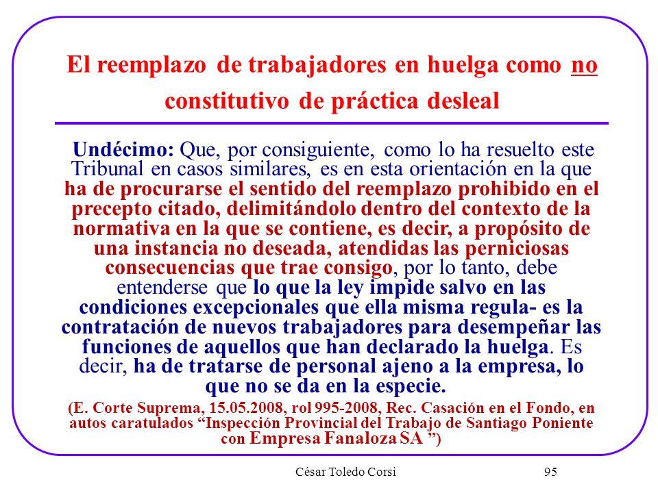 César Toledo Corsi 95 El reemplazo de trabajadores en huelga como no constitutivo de práctica desleal Undécimo: Que, por consiguiente, como lo ha resu