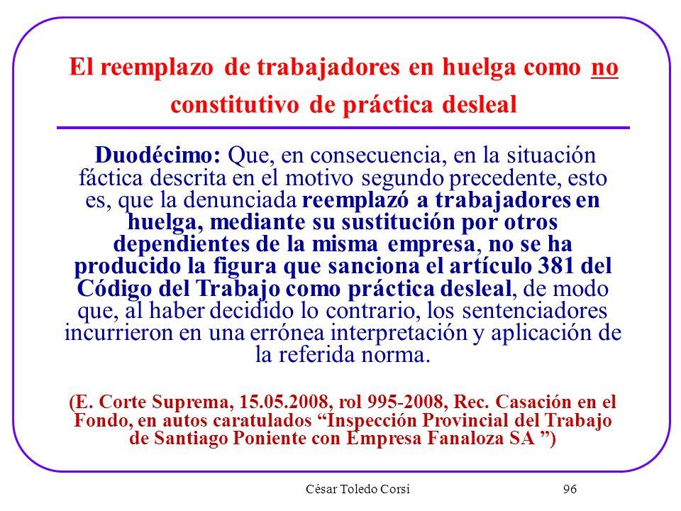 César Toledo Corsi 96 El reemplazo de trabajadores en huelga como no constitutivo de práctica desleal Duodécimo: Que, en consecuencia, en la situación