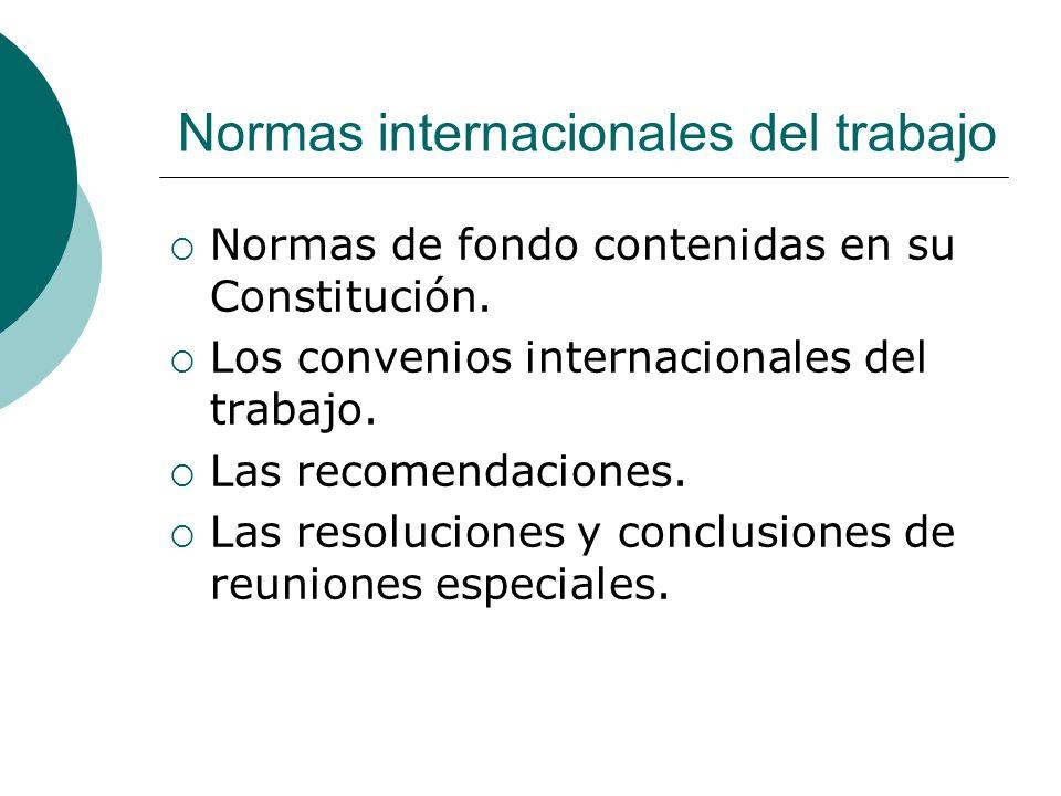 Normas internacionales del trabajo Normas de fondo contenidas en su Constitución. Los convenios internacionales del trabajo. Las recomendaciones. Las
