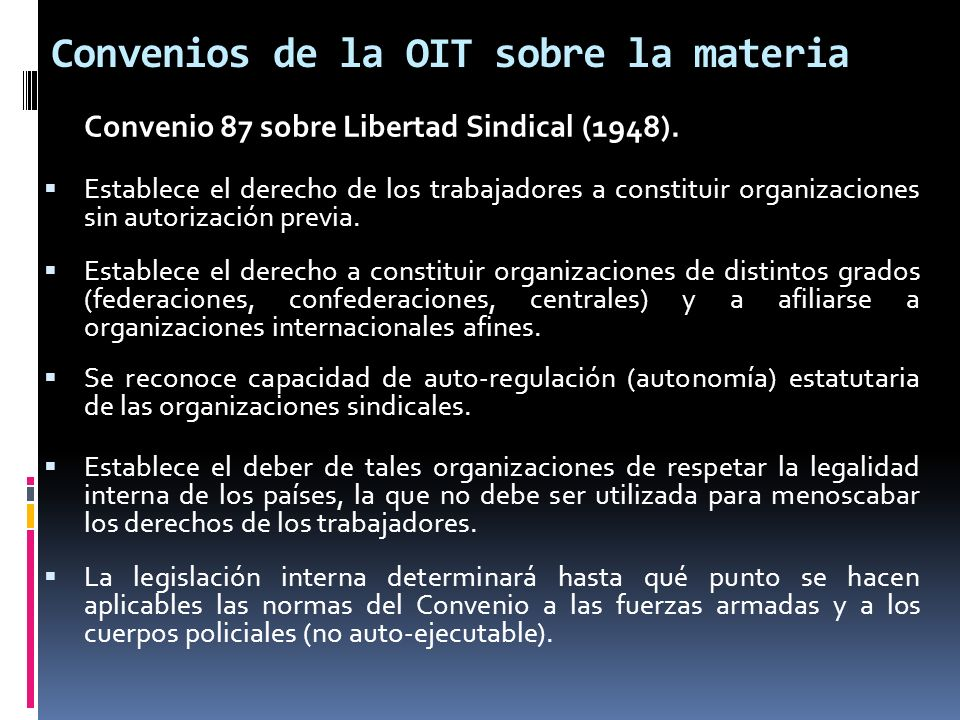 Convenios de la OIT sobre la materia Convenio 87 sobre Libertad Sindical (1948). Establece el derecho de los trabajadores a constituir organizaciones