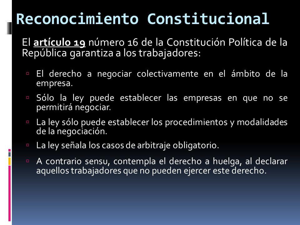 Reconocimiento Constitucional El artículo 19 número 16 de la Constitución Política de la República garantiza a los trabajadores: El derecho a negociar