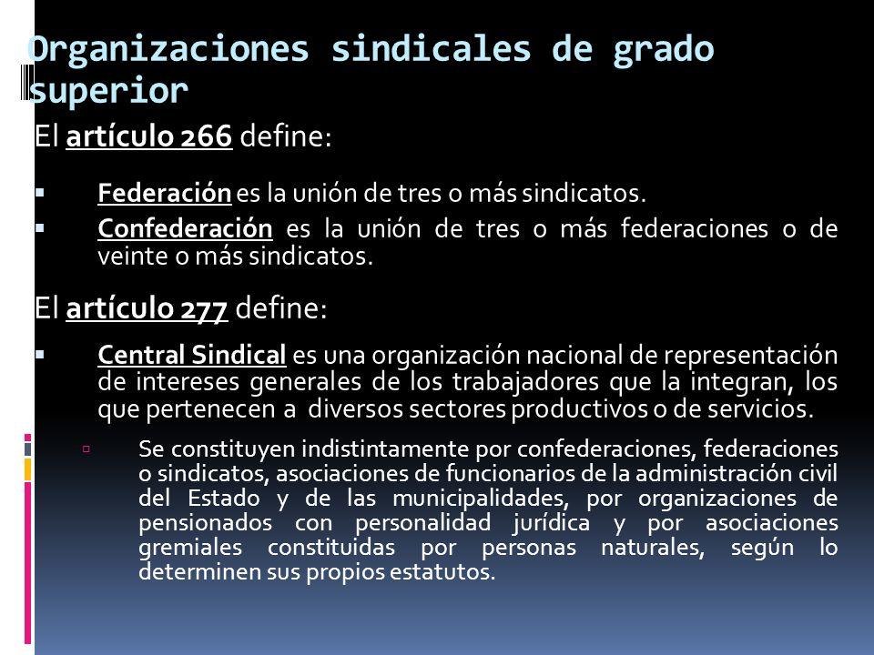 Organizaciones sindicales de grado superior El artículo 266 define: Federación es la unión de tres o más sindicatos. Confederación es la unión de tres