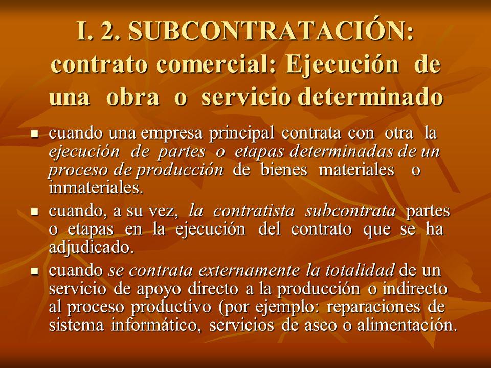 I. 2. SUBCONTRATACIÓN: contrato comercial: Ejecución de una obra o servicio determinado cuando una empresa principal contrata con otra la ejecución de