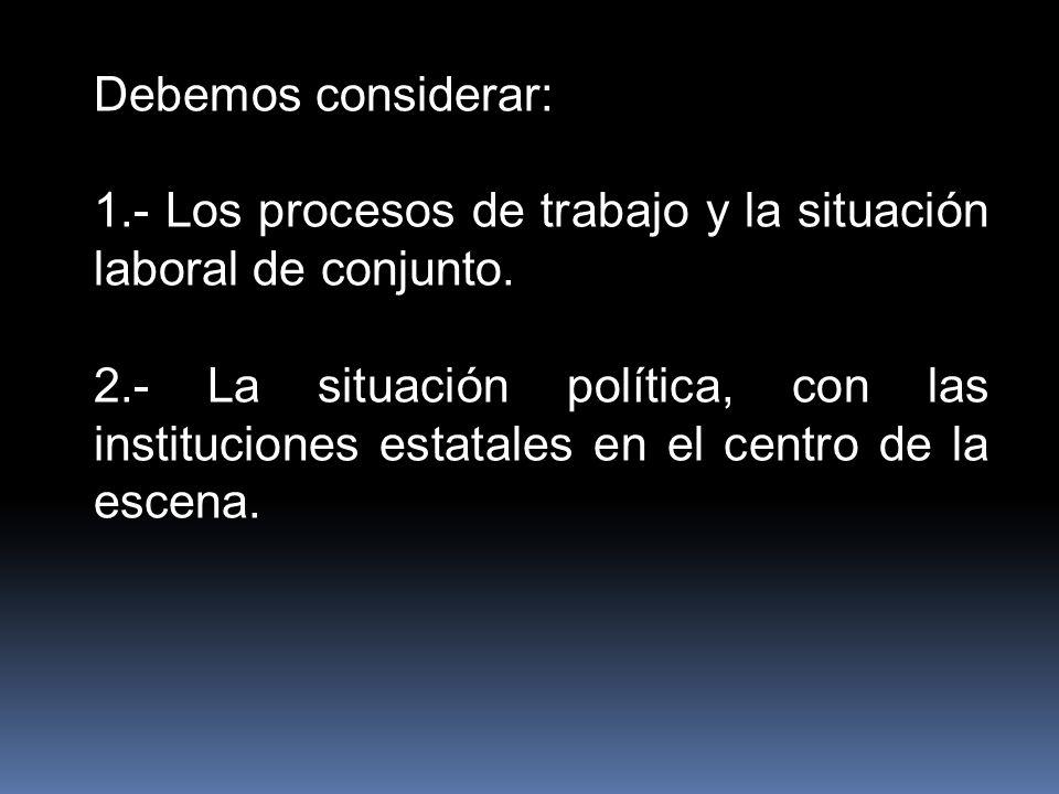 Debemos considerar: 1.- Los procesos de trabajo y la situación laboral de conjunto. 2.- La situación política, con las instituciones estatales en el c