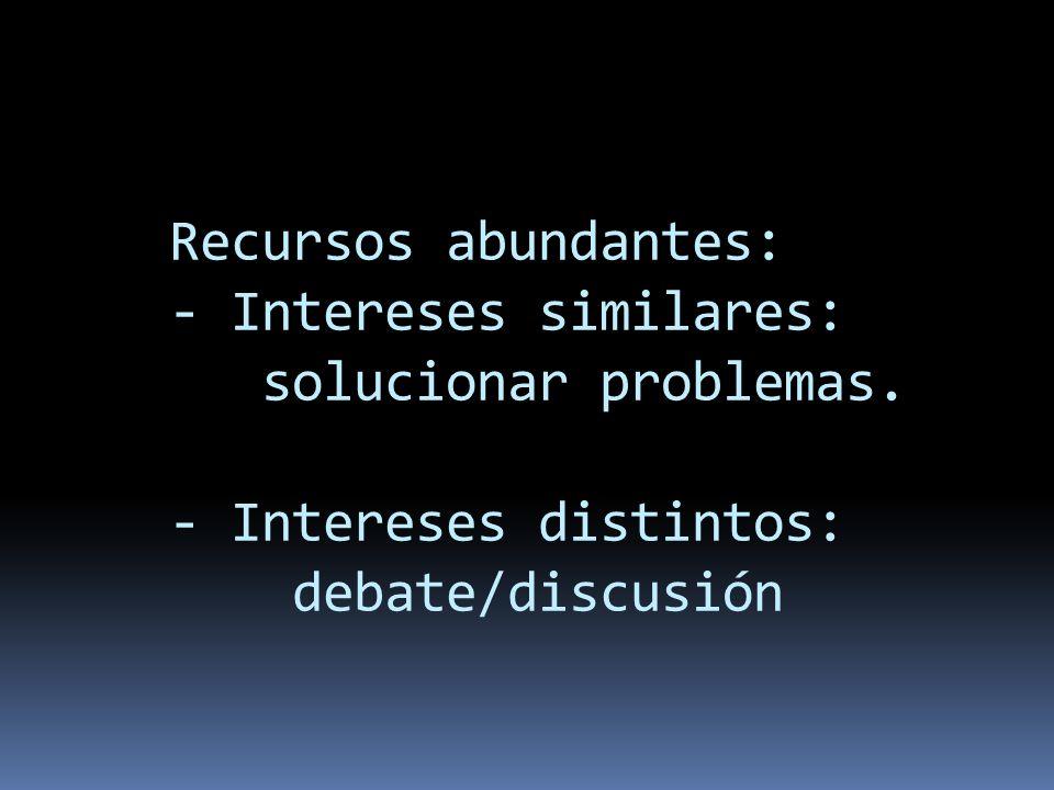 Recursos abundantes: - Intereses similares: solucionar problemas. - Intereses distintos: debate/discusión