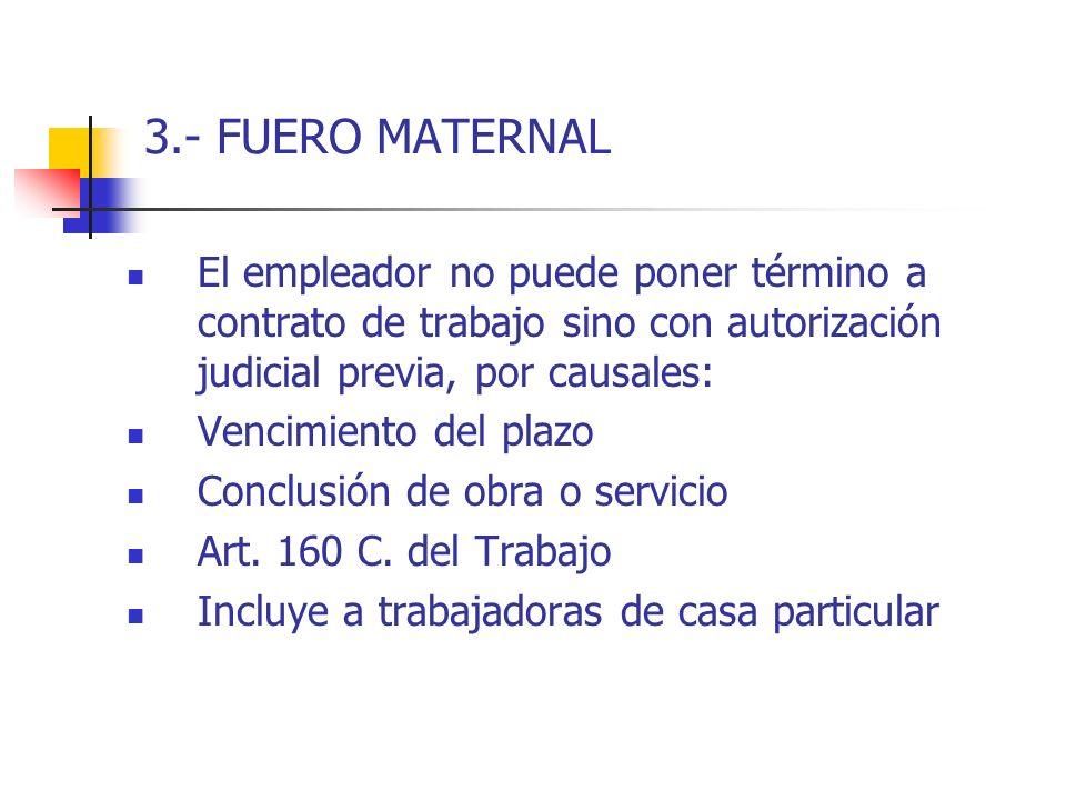 3.- FUERO MATERNAL El empleador no puede poner término a contrato de trabajo sino con autorización judicial previa, por causales: Vencimiento del plaz