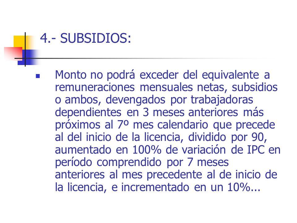 4.- SUBSIDIOS: Monto no podrá exceder del equivalente a remuneraciones mensuales netas, subsidios o ambos, devengados por trabajadoras dependientes en