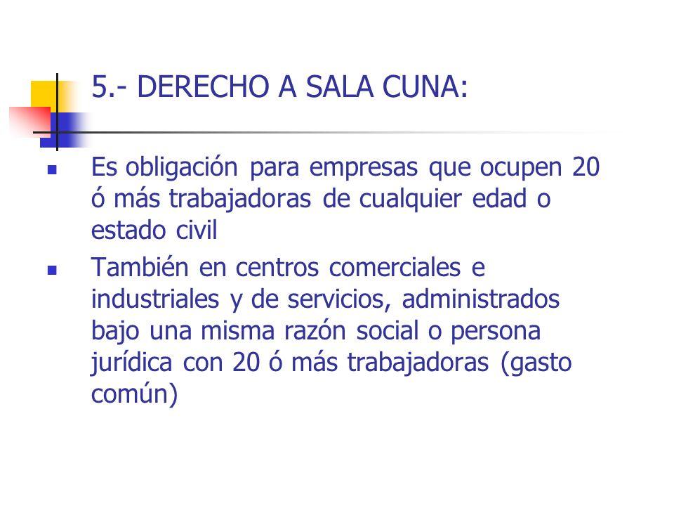 5.- DERECHO A SALA CUNA: Es obligación para empresas que ocupen 20 ó más trabajadoras de cualquier edad o estado civil También en centros comerciales