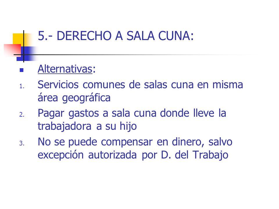 5.- DERECHO A SALA CUNA: Alternativas: 1. Servicios comunes de salas cuna en misma área geográfica 2. Pagar gastos a sala cuna donde lleve la trabajad