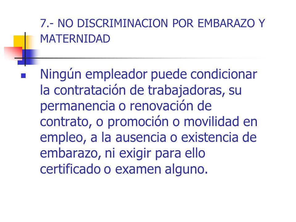 7.- NO DISCRIMINACION POR EMBARAZO Y MATERNIDAD Ningún empleador puede condicionar la contratación de trabajadoras, su permanencia o renovación de con