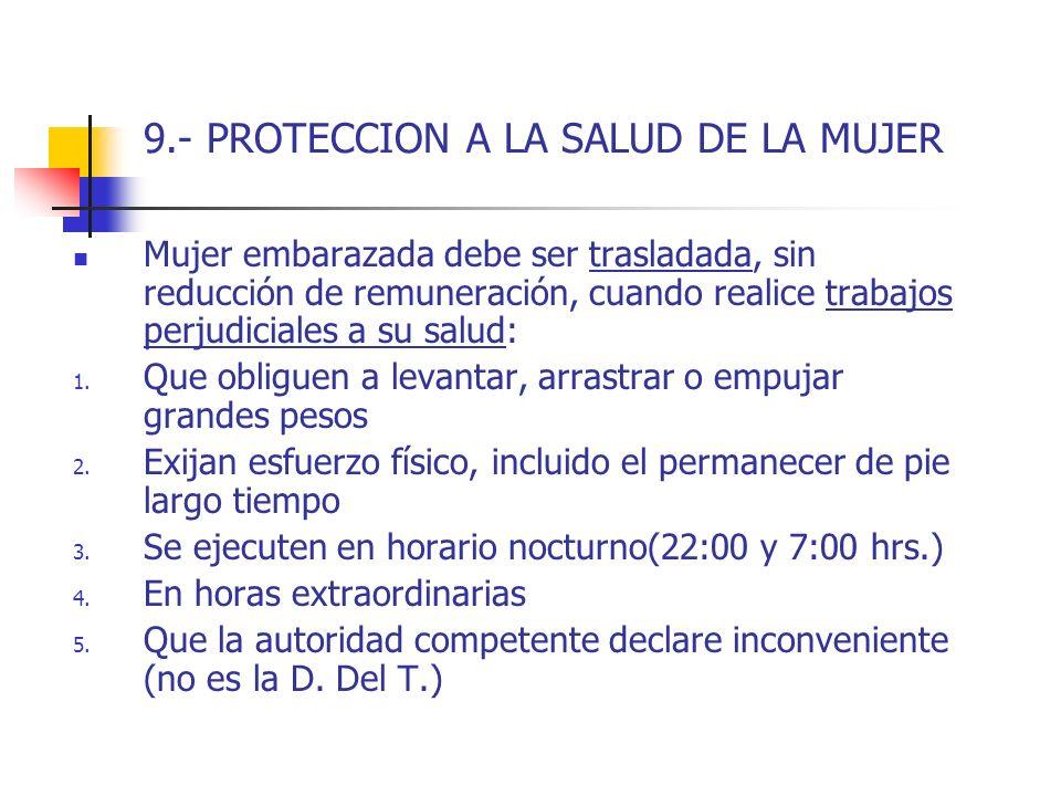 9.- PROTECCION A LA SALUD DE LA MUJER Mujer embarazada debe ser trasladada, sin reducción de remuneración, cuando realice trabajos perjudiciales a su