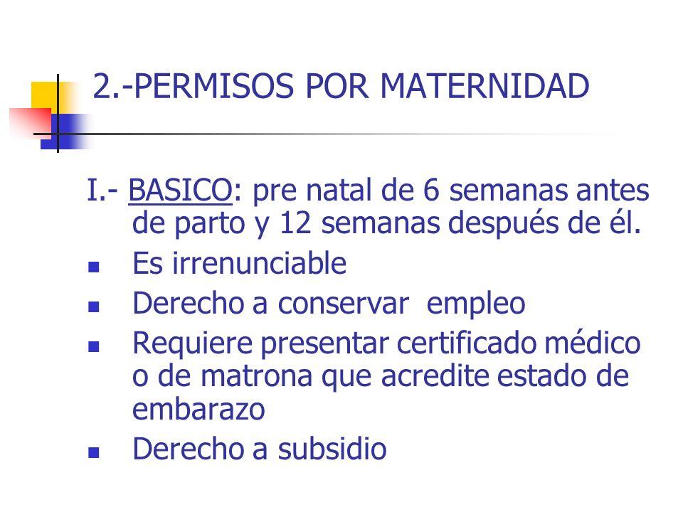 2.-PERMISOS POR MATERNIDAD I.- BASICO: pre natal de 6 semanas antes de parto y 12 semanas después de él. Es irrenunciable Derecho a conservar empleo R