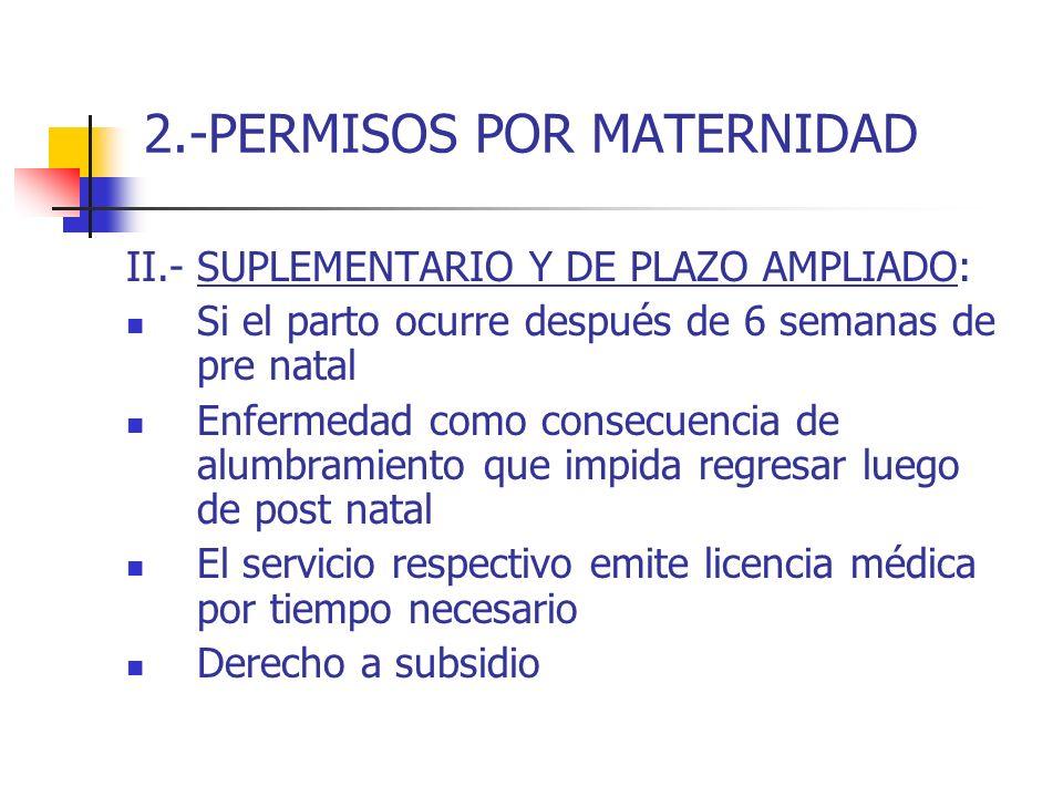 2.-PERMISOS POR MATERNIDAD II.- SUPLEMENTARIO Y DE PLAZO AMPLIADO: Si el parto ocurre después de 6 semanas de pre natal Enfermedad como consecuencia d