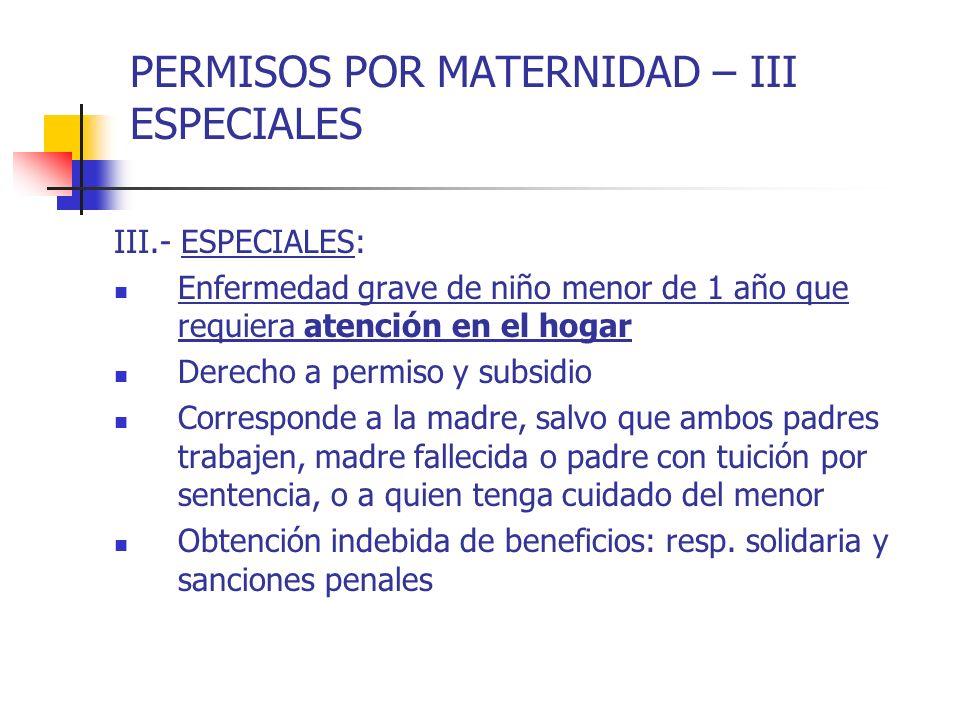 PERMISOS POR MATERNIDAD – III ESPECIALES III.- ESPECIALES: Enfermedad grave de niño menor de 1 año que requiera atención en el hogar Derecho a permiso