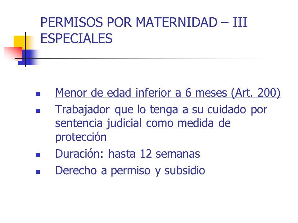 PERMISOS POR MATERNIDAD – III ESPECIALES Menor de edad inferior a 6 meses (Art. 200) Trabajador que lo tenga a su cuidado por sentencia judicial como