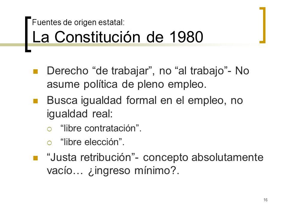 16 Fuentes de origen estatal: La Constitución de 1980 Derecho de trabajar, no al trabajo- No asume política de pleno empleo. Busca igualdad formal en