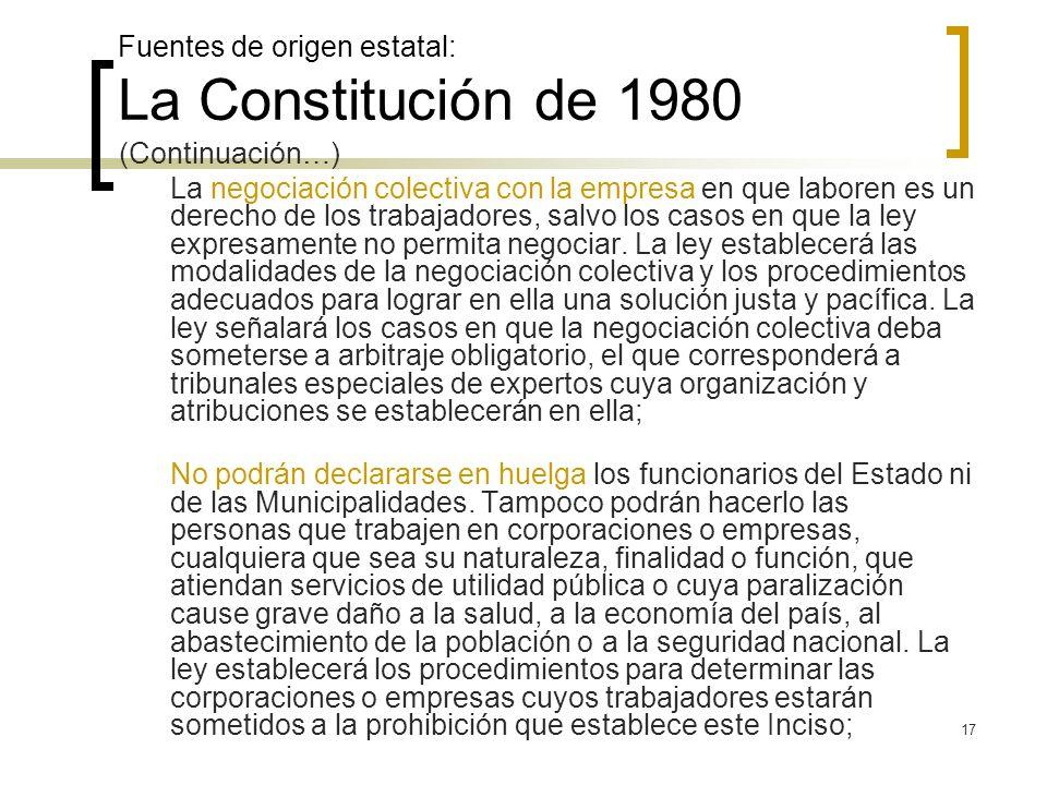 17 Fuentes de origen estatal: La Constitución de 1980 (Continuación…) La negociación colectiva con la empresa en que laboren es un derecho de los trab