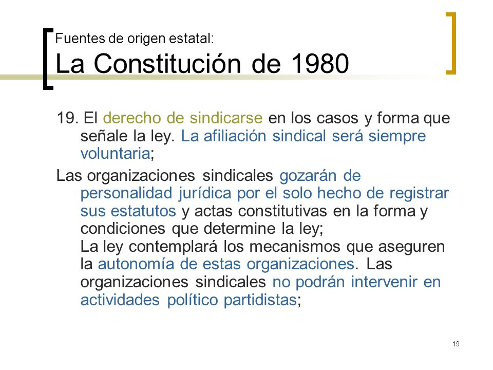 19 Fuentes de origen estatal: La Constitución de 1980 19. El derecho de sindicarse en los casos y forma que señale la ley. La afiliación sindical será