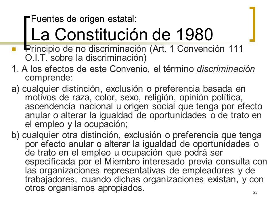 23 Fuentes de origen estatal: La Constitución de 1980 Principio de no discriminación (Art. 1 Convención 111 O.I.T. sobre la discriminación) 1. A los e