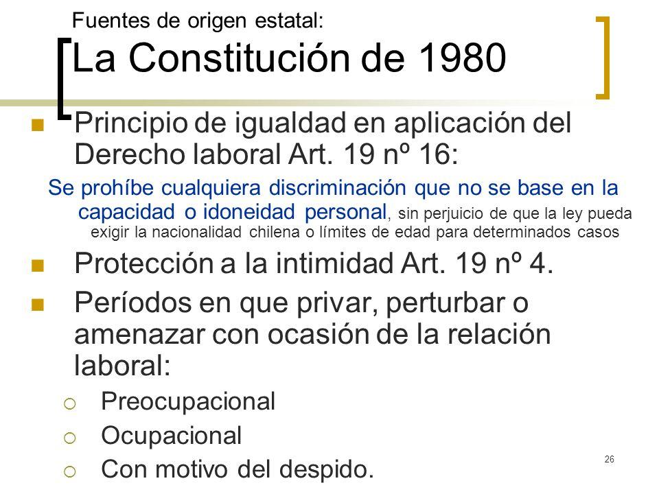 26 Fuentes de origen estatal: La Constitución de 1980 Principio de igualdad en aplicación del Derecho laboral Art. 19 nº 16: Se prohíbe cualquiera dis