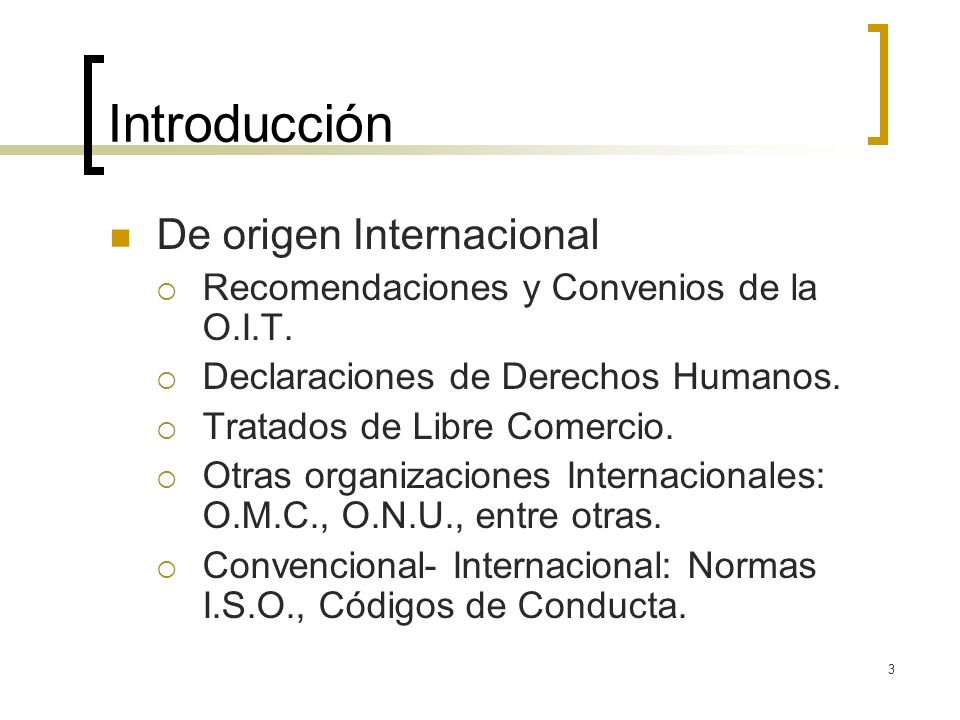 3 Introducción De origen Internacional Recomendaciones y Convenios de la O.I.T. Declaraciones de Derechos Humanos. Tratados de Libre Comercio. Otras o