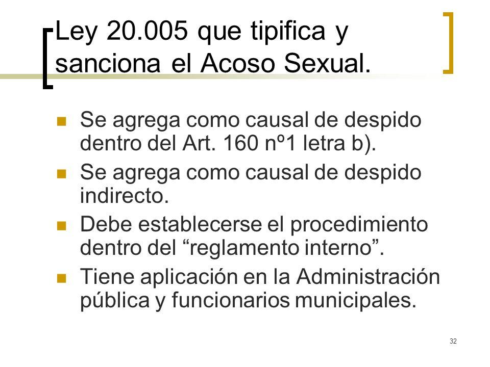 32 Ley 20.005 que tipifica y sanciona el Acoso Sexual. Se agrega como causal de despido dentro del Art. 160 nº1 letra b). Se agrega como causal de des