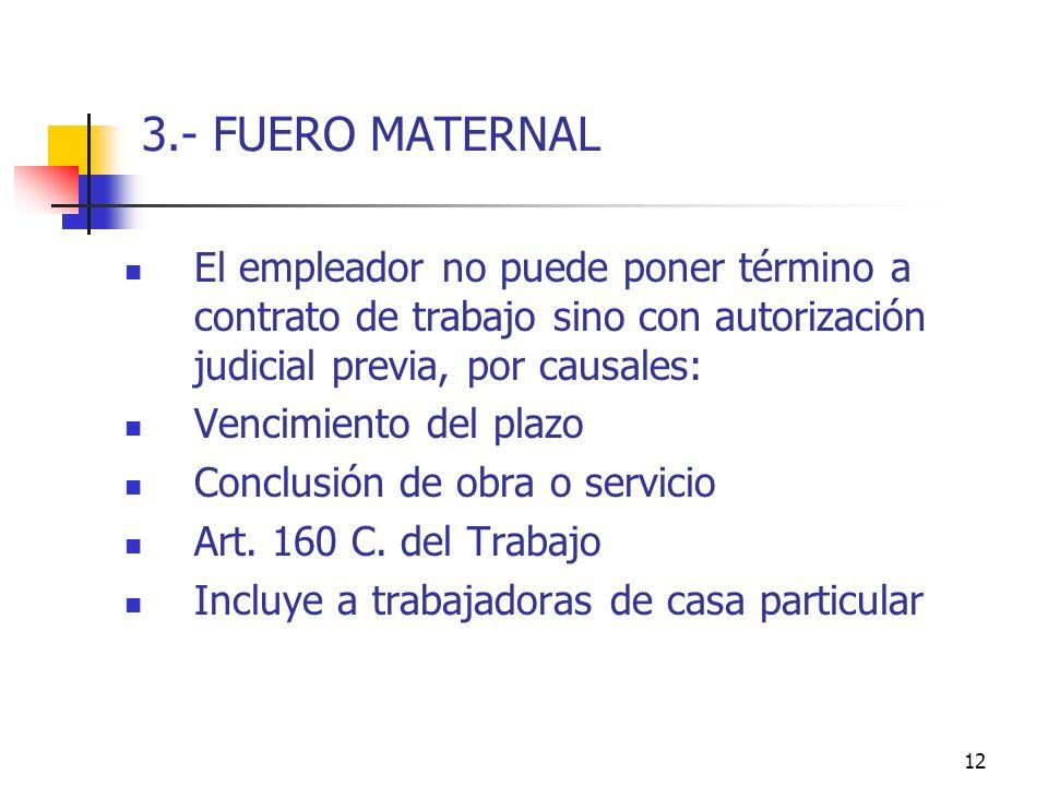 12 3.- FUERO MATERNAL El empleador no puede poner término a contrato de trabajo sino con autorización judicial previa, por causales: Vencimiento del plazo Conclusión de obra o servicio Art.